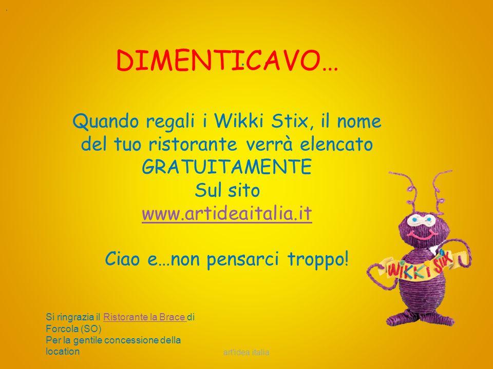art'idea italia.. DIMENTICAVO… Quando regali i Wikki Stix, il nome del tuo ristorante verrà elencato GRATUITAMENTE Sul sito www.artideaitalia.it Ciao
