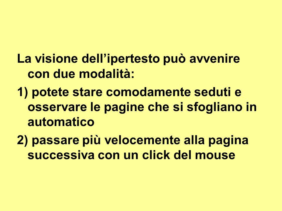 La visione dellipertesto può avvenire con due modalità: 1) potete stare comodamente seduti e osservare le pagine che si sfogliano in automatico 2) passare più velocemente alla pagina successiva con un click del mouse