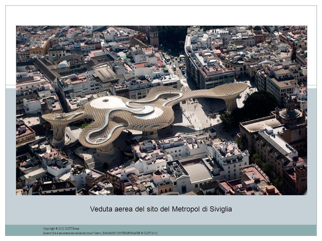 Veduta aerea del sito del Metropol di Siviglia Copyright © 2012 CLITT Roma Questo file è una estensione online del corso Vedovi, IMMAGINI CONTEMPORANEE © CLITT 2012