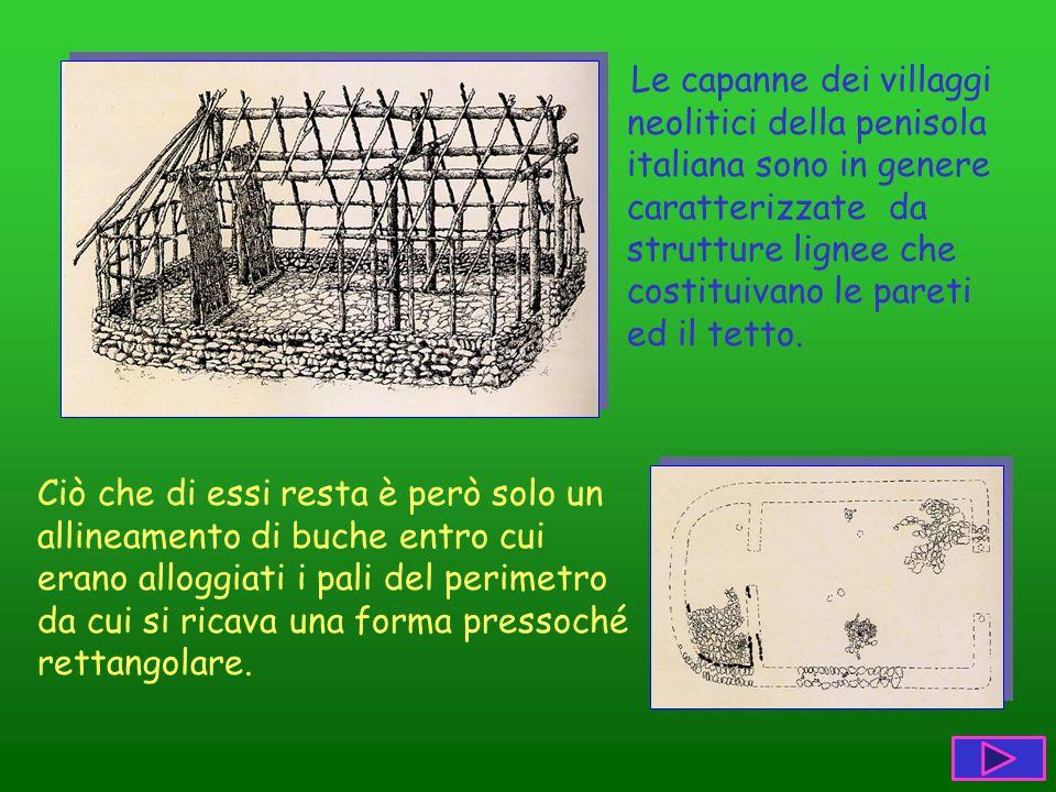 Le capanne dei villaggi neolitici della penisola italiana sono in genere caratterizzate da strutture lignee che costituivano le pareti ed il tetto. Ci
