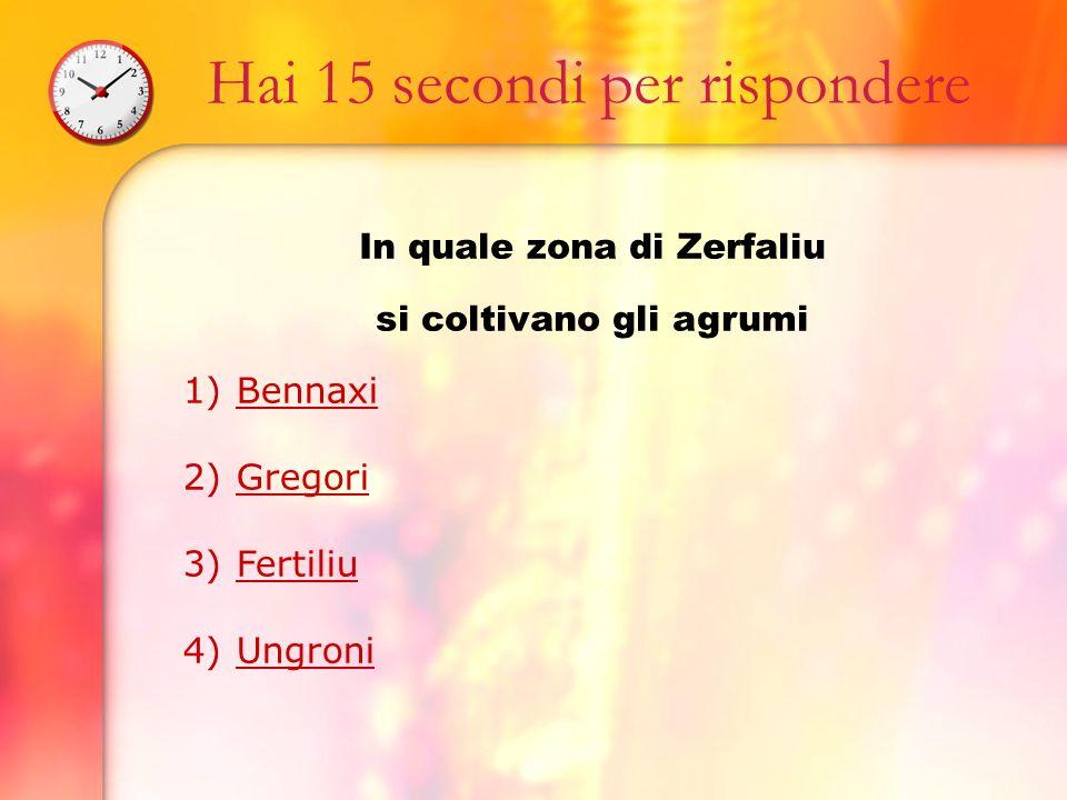 Hai 15 secondi per rispondere In quale zona di Zerfaliu si coltivano gli agrumi 1)BennaxiBennaxi 2)GregoriGregori 3)FertiliuFertiliu 4)UngroniUngroni