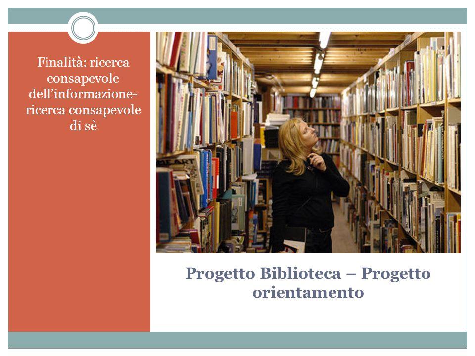 Progetto Biblioteca – Progetto orientamento Finalità: ricerca consapevole dellinformazione- ricerca consapevole di sè