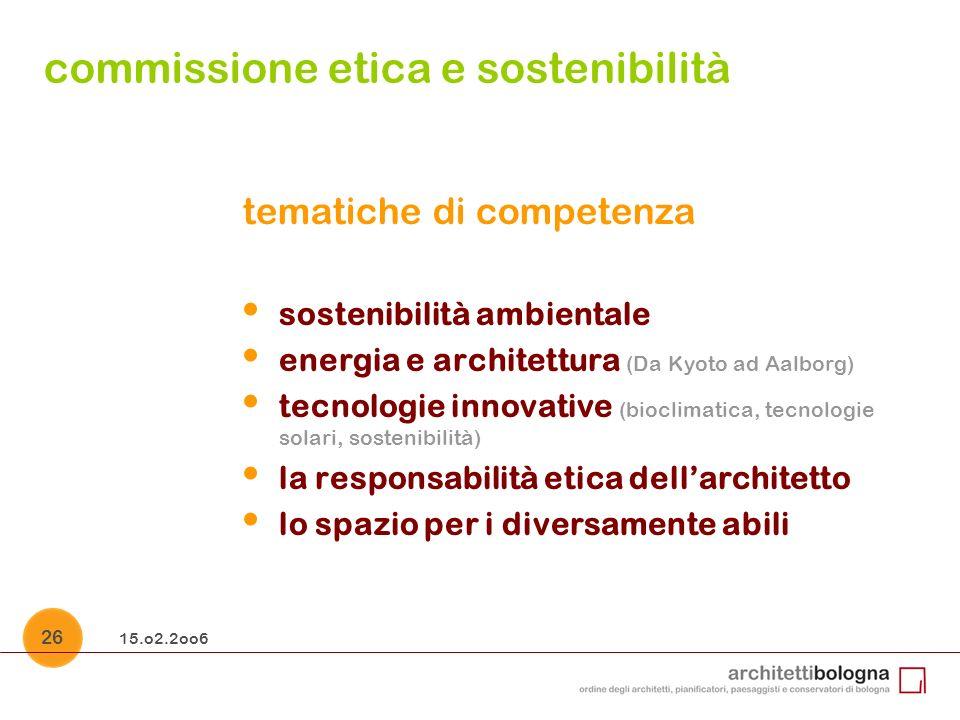 15.o2.2oo6 26 commissione etica e sostenibilità tematiche di competenza sostenibilità ambientale energia e architettura (Da Kyoto ad Aalborg) tecnologie innovative (bioclimatica, tecnologie solari, sostenibilità) la responsabilità etica dellarchitetto lo spazio per i diversamente abili
