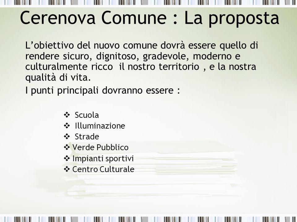 Cerenova Comune : La proposta Lobiettivo del nuovo comune dovrà essere quello di rendere sicuro, dignitoso, gradevole, moderno e culturalmente ricco il nostro territorio, e la nostra qualità di vita.