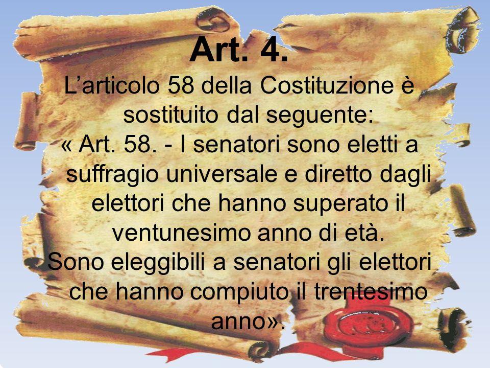 Art. 4. Larticolo 58 della Costituzione è sostituito dal seguente: « Art. 58. - I senatori sono eletti a suffragio universale e diretto dagli elettori