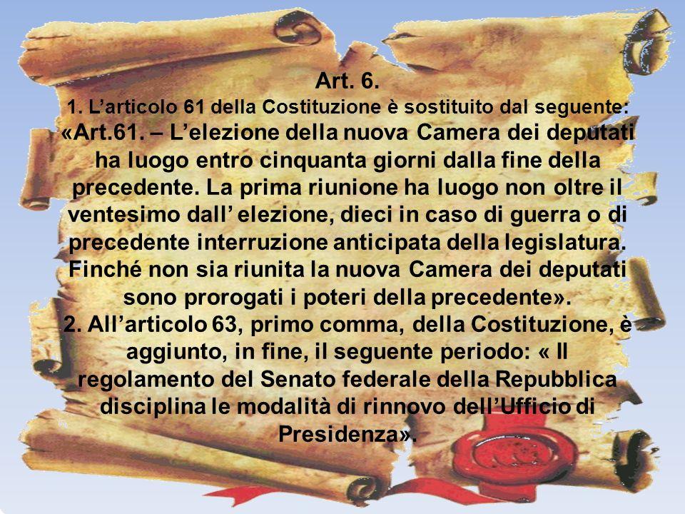 Art. 6. 1. Larticolo 61 della Costituzione è sostituito dal seguente: «Art.61. – Lelezione della nuova Camera dei deputati ha luogo entro cinquanta gi