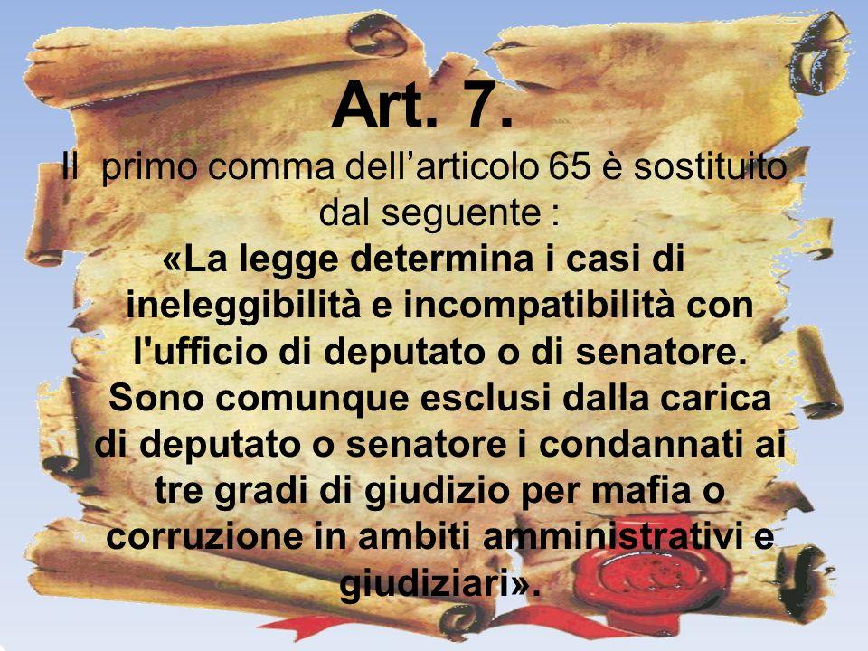 Art. 7. Il primo comma dellarticolo 65 è sostituito dal seguente : «La legge determina i casi di ineleggibilità e incompatibilità con l'ufficio di dep