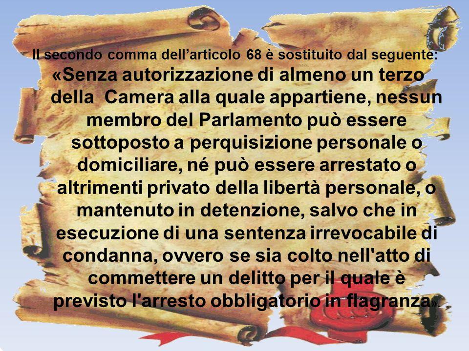 Il secondo comma dellarticolo 68 è sostituito dal seguente: «Senza autorizzazione di almeno un terzo della Camera alla quale appartiene, nessun membro