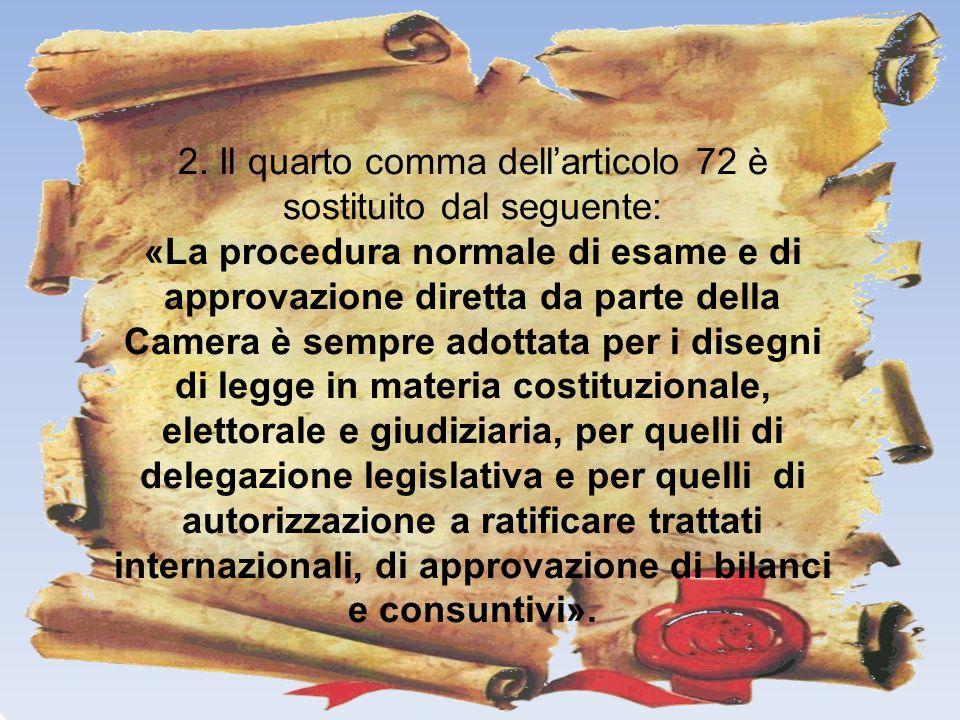 2. Il quarto comma dellarticolo 72 è sostituito dal seguente: «La procedura normale di esame e di approvazione diretta da parte della Camera è sempre