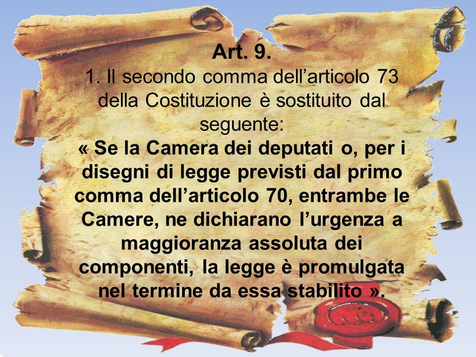 Art. 9. 1. Il secondo comma dellarticolo 73 della Costituzione è sostituito dal seguente: « Se la Camera dei deputati o, per i disegni di legge previs