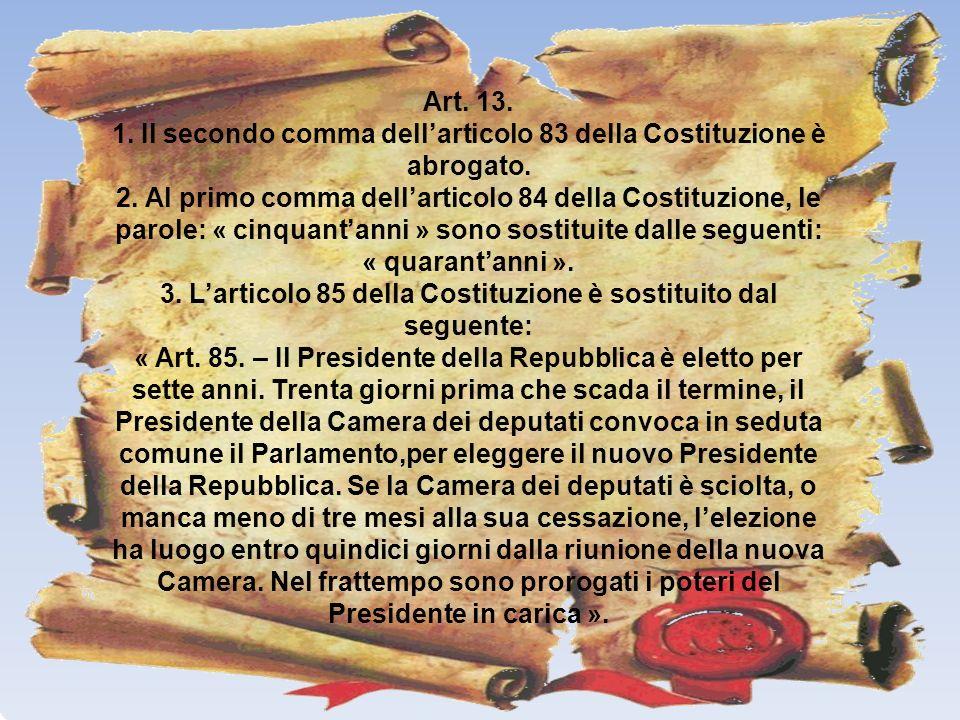 Art. 13. 1. Il secondo comma dellarticolo 83 della Costituzione è abrogato. 2. Al primo comma dellarticolo 84 della Costituzione, le parole: « cinquan