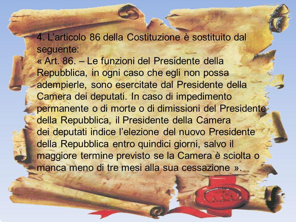 4. Larticolo 86 della Costituzione è sostituito dal seguente: « Art. 86. – Le funzioni del Presidente della Repubblica, in ogni caso che egli non poss