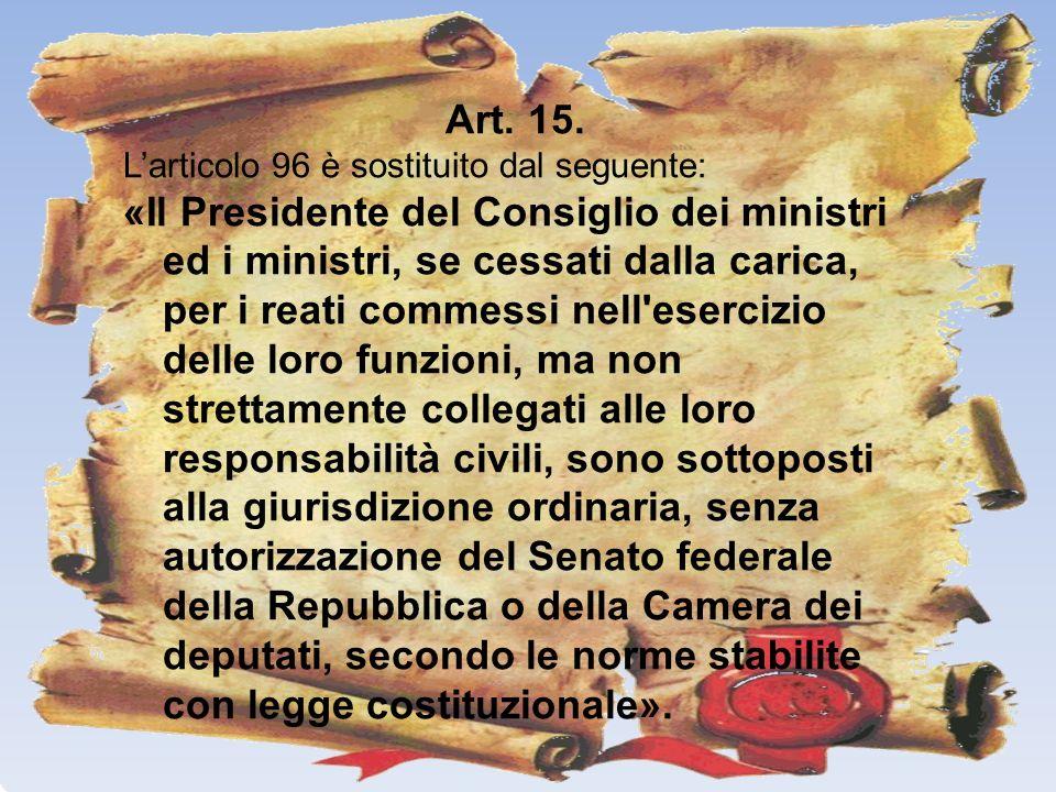 Art. 15. Larticolo 96 è sostituito dal seguente: «Il Presidente del Consiglio dei ministri ed i ministri, se cessati dalla carica, per i reati commess