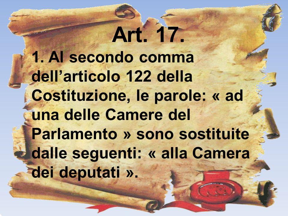Art. 17. 1. Al secondo comma dellarticolo 122 della Costituzione, le parole: « ad una delle Camere del Parlamento » sono sostituite dalle seguenti: «