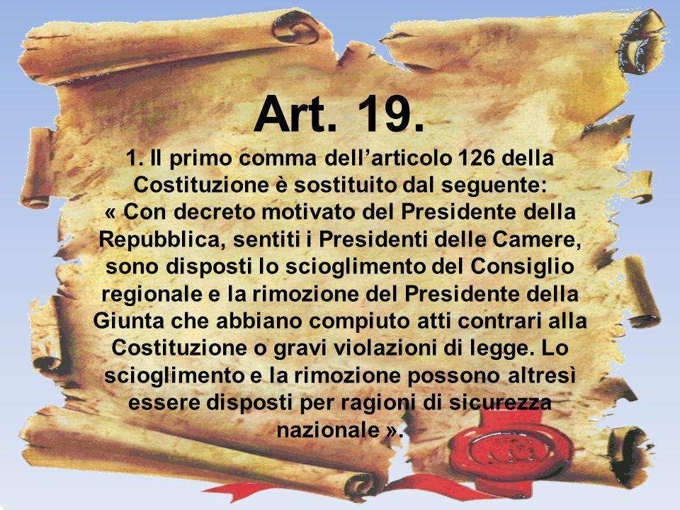 Art. 19. 1. Il primo comma dellarticolo 126 della Costituzione è sostituito dal seguente: « Con decreto motivato del Presidente della Repubblica, sent