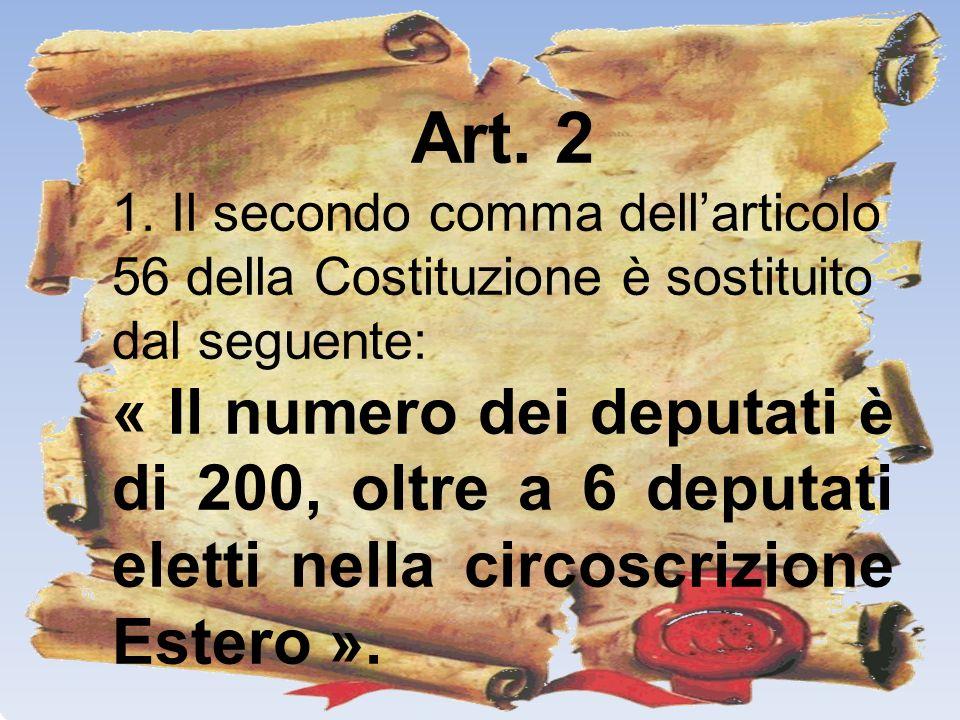 Art. 2 1. Il secondo comma dellarticolo 56 della Costituzione è sostituito dal seguente: « Il numero dei deputati è di 200, oltre a 6 deputati eletti