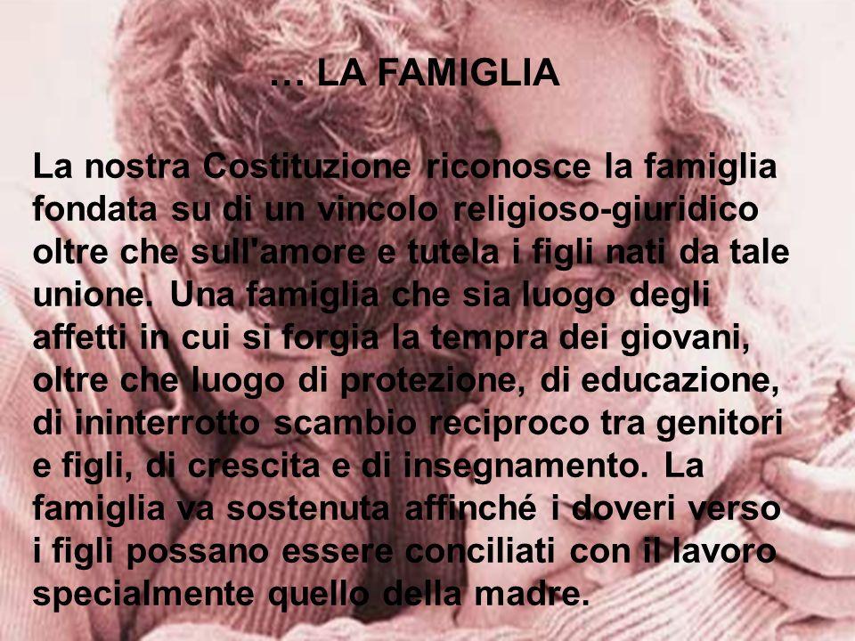 … LA FAMIGLIA La nostra Costituzione riconosce la famiglia fondata su di un vincolo religioso-giuridico oltre che sull'amore e tutela i figli nati da
