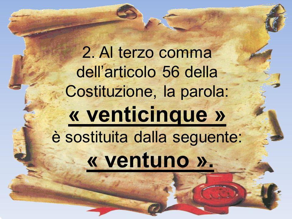 2. Al terzo comma dellarticolo 56 della Costituzione, la parola: « venticinque » è sostituita dalla seguente: « ventuno ».