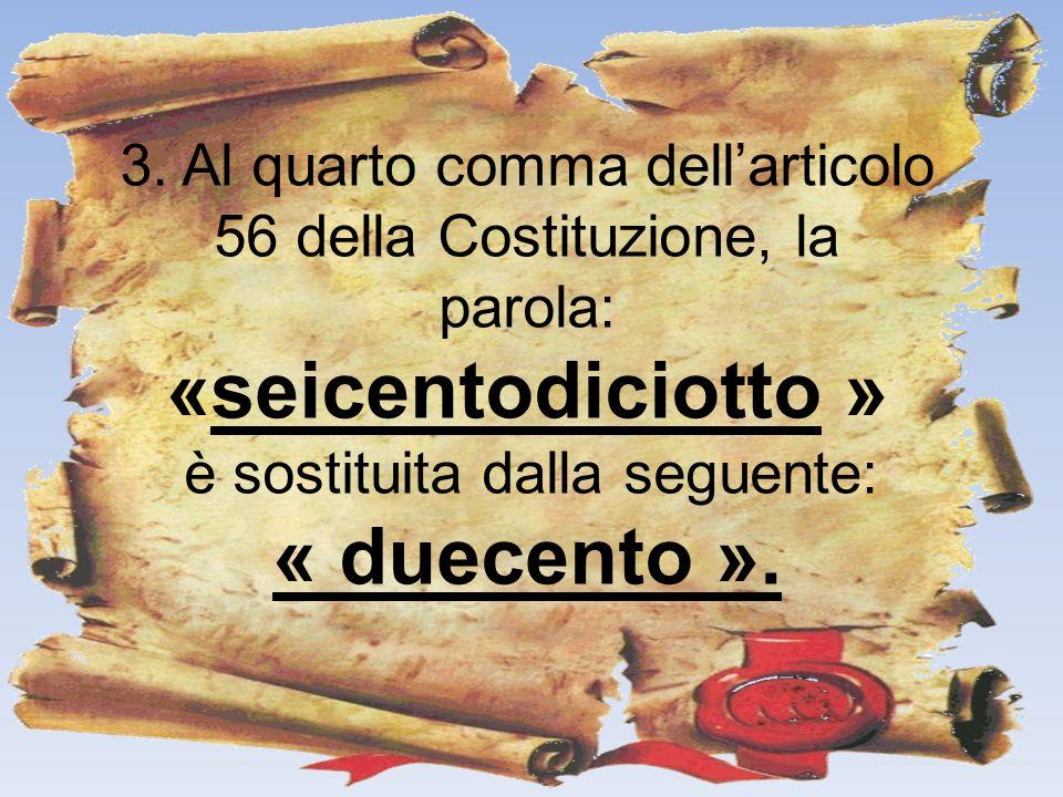 3. Al quarto comma dellarticolo 56 della Costituzione, la parola: «seicentodiciotto » è sostituita dalla seguente: « duecento ».
