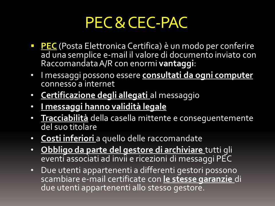 PEC & CEC-PAC PEC (Posta Elettronica Certifica) è un modo per conferire ad una semplice e-mail il valore di documento inviato con Raccomandata A/R con enormi vantaggi: I messaggi possono essere consultati da ogni computer connesso a internet Certificazione degli allegati al messaggio I messaggi hanno validità legale Tracciabilità della casella mittente e conseguentemente del suo titolare Costi inferiori a quello delle raccomandate Obbligo da parte del gestore di archiviare tutti gli eventi associati ad invii e ricezioni di messaggi PEC Due utenti appartenenti a differenti gestori possono scambiare e-mail certificate con le stesse garanzie di due utenti appartenenti allo stesso gestore.