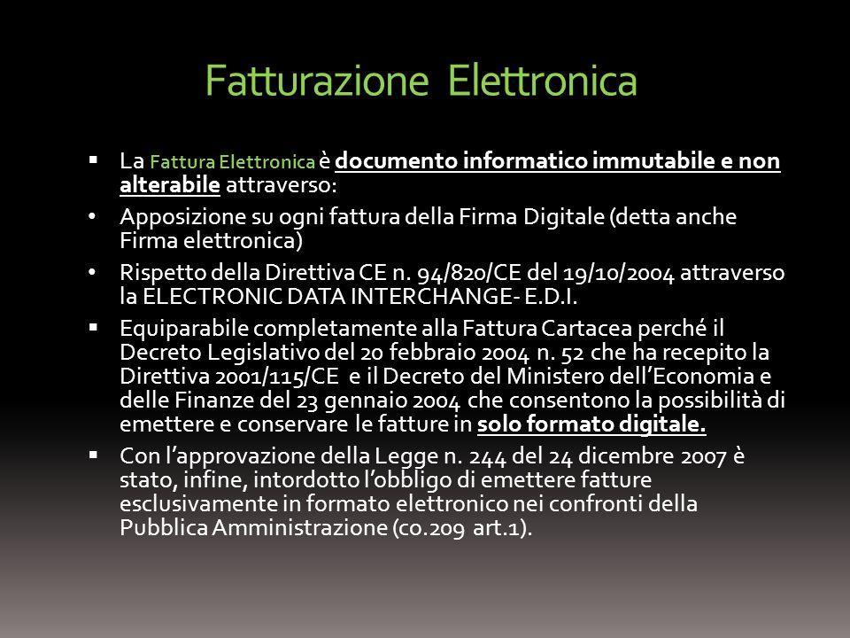 Fatturazione Elettronica La Fattura Elettronica è documento informatico immutabile e non alterabile attraverso: Apposizione su ogni fattura della Firma Digitale (detta anche Firma elettronica) Rispetto della Direttiva CE n.
