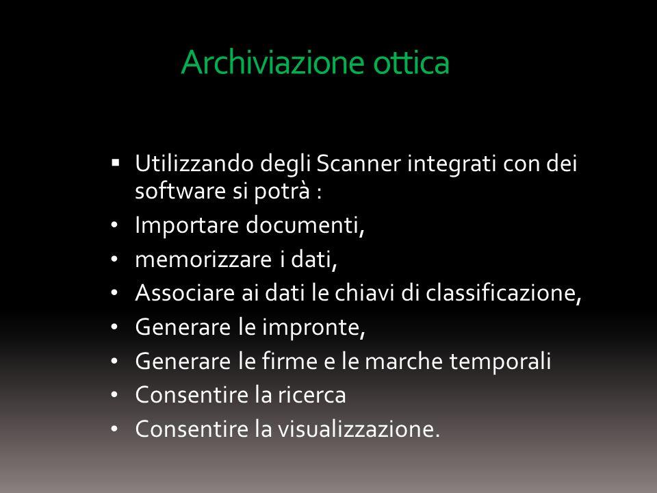 Archiviazione ottica Utilizzando degli Scanner integrati con dei software si potrà : Importare documenti, memorizzare i dati, Associare ai dati le chiavi di classificazione, Generare le impronte, Generare le firme e le marche temporali Consentire la ricerca Consentire la visualizzazione.