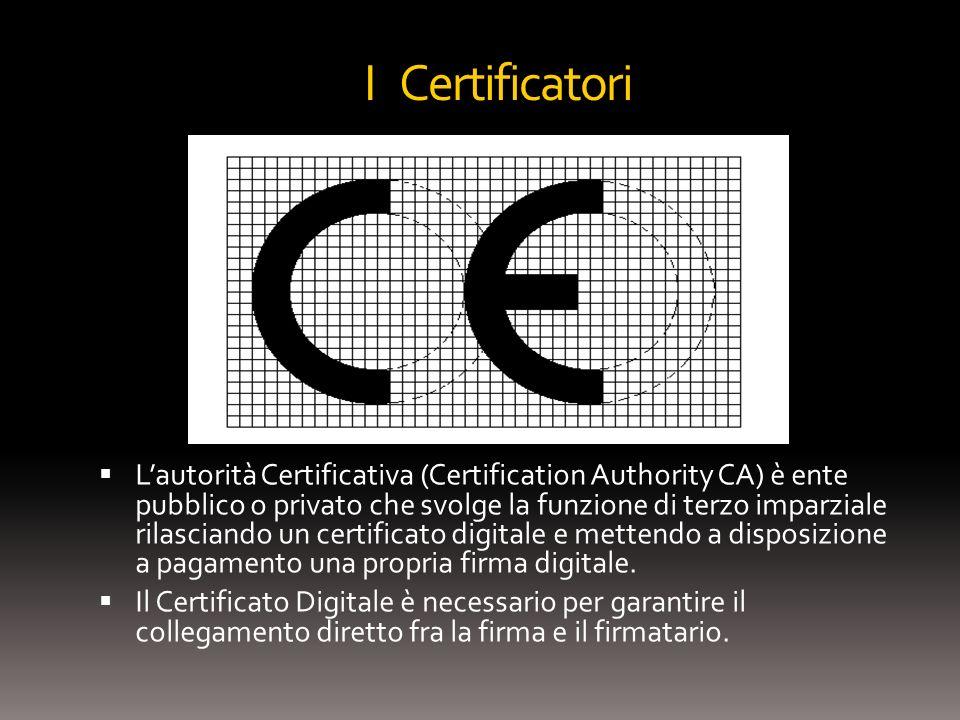 I Certificatori Lautorità Certificativa (Certification Authority CA) è ente pubblico o privato che svolge la funzione di terzo imparziale rilasciando un certificato digitale e mettendo a disposizione a pagamento una propria firma digitale.