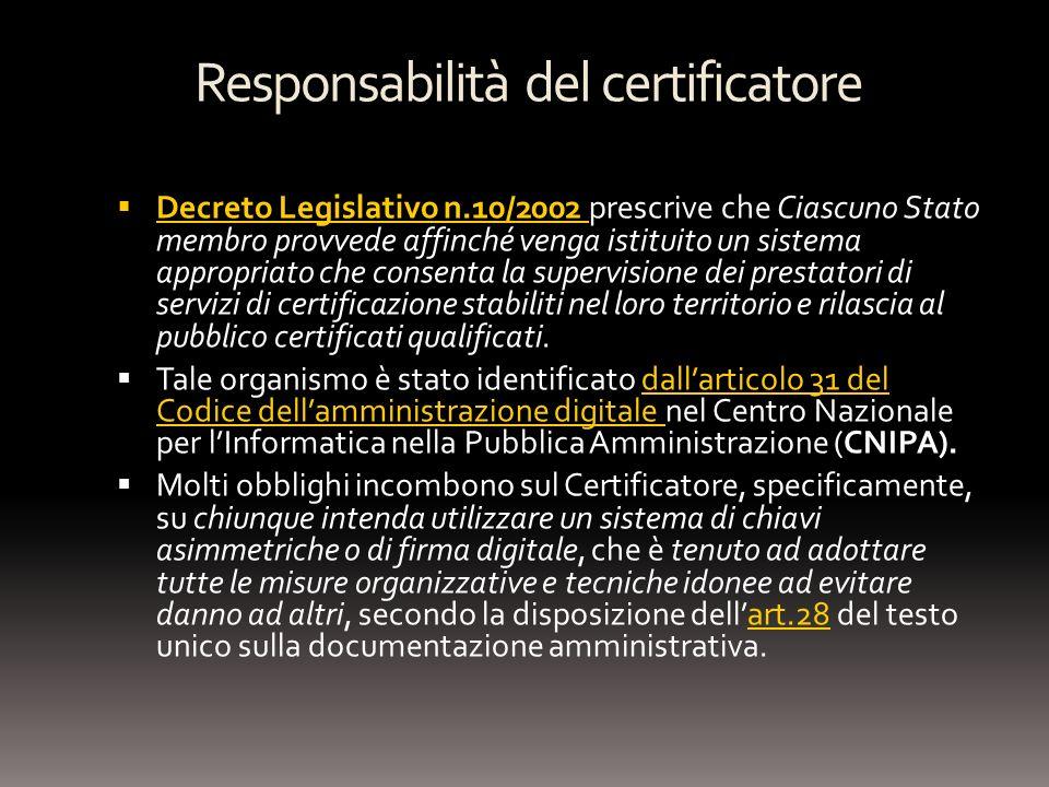 Responsabilità del certificatore Decreto Legislativo n.10/2002 prescrive che Ciascuno Stato membro provvede affinché venga istituito un sistema appropriato che consenta la supervisione dei prestatori di servizi di certificazione stabiliti nel loro territorio e rilascia al pubblico certificati qualificati.