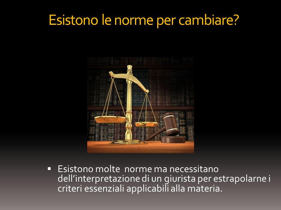 Esistono le norme per cambiare? Esistono molte norme ma necessitano dellinterpretazione di un giurista per estrapolarne i criteri essenziali applicabi
