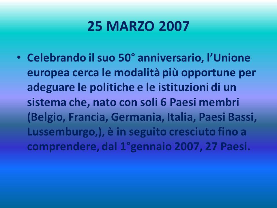 25 MARZO 2007 Celebrando il suo 50° anniversario, lUnione europea cerca le modalità più opportune per adeguare le politiche e le istituzioni di un sistema che, nato con soli 6 Paesi membri (Belgio, Francia, Germania, Italia, Paesi Bassi, Lussemburgo,), è in seguito cresciuto fino a comprendere, dal 1°gennaio 2007, 27 Paesi.