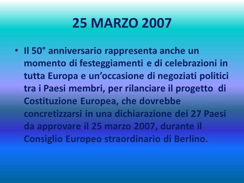 25 MARZO 2007 Il 50° anniversario rappresenta anche un momento di festeggiamenti e di celebrazioni in tutta Europa e unoccasione di negoziati politici tra i Paesi membri, per rilanciare il progetto di Costituzione Europea, che dovrebbe concretizzarsi in una dichiarazione dei 27 Paesi da approvare il 25 marzo 2007, durante il Consiglio Europeo straordinario di Berlino.