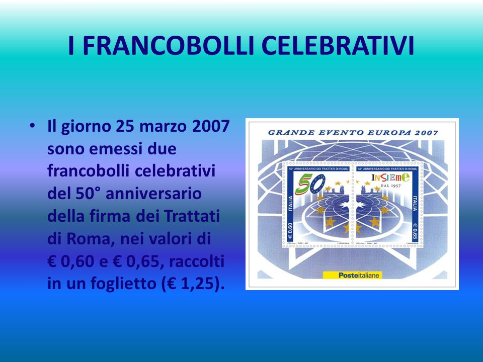 I FRANCOBOLLI CELEBRATIVI Il giorno 25 marzo 2007 sono emessi due francobolli celebrativi del 50° anniversario della firma dei Trattati di Roma, nei valori di 0,60 e 0,65, raccolti in un foglietto ( 1,25).