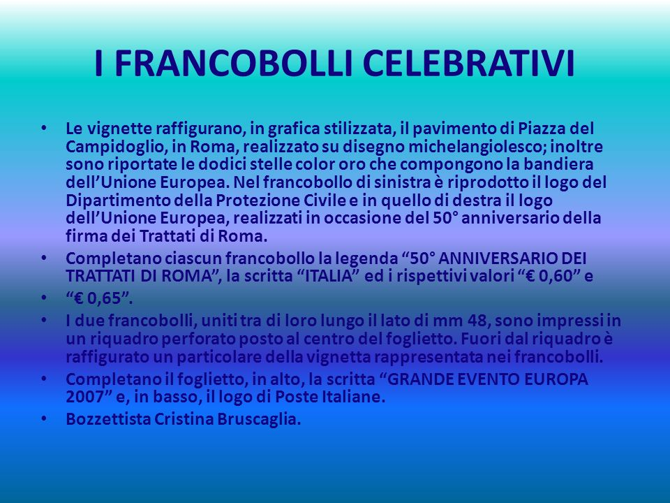 I FRANCOBOLLI CELEBRATIVI Le vignette raffigurano, in grafica stilizzata, il pavimento di Piazza del Campidoglio, in Roma, realizzato su disegno michelangiolesco; inoltre sono riportate le dodici stelle color oro che compongono la bandiera dellUnione Europea.