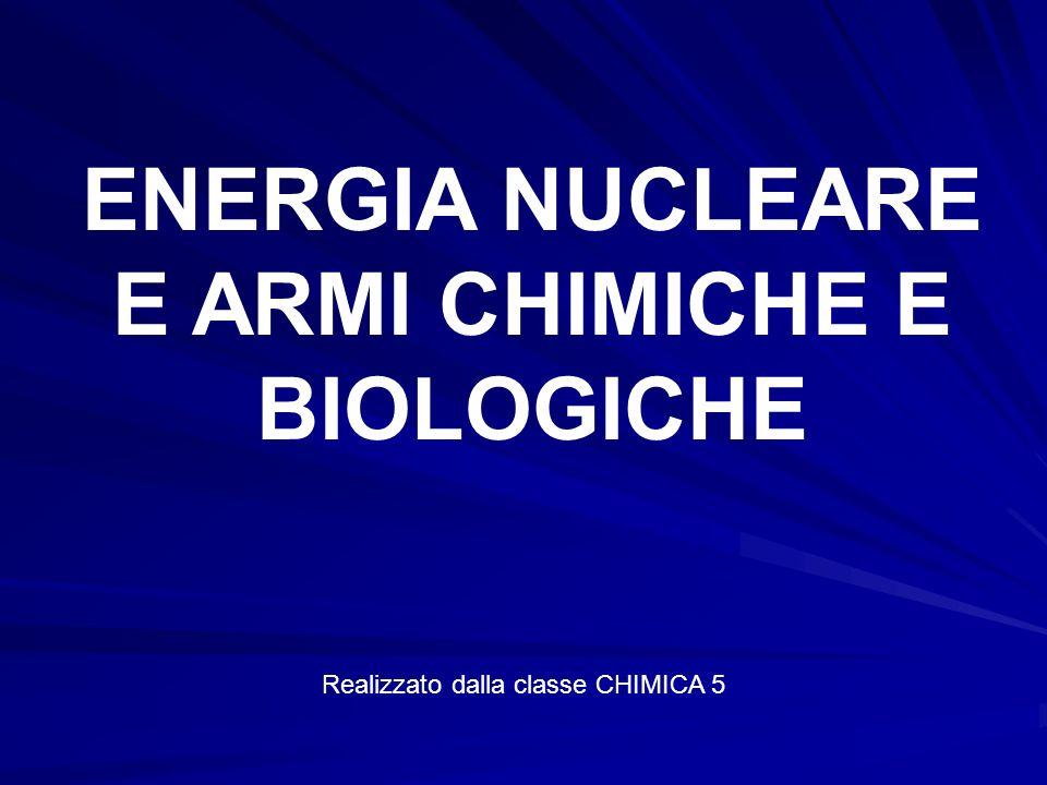 ENERGIA NUCLEARE E ARMI CHIMICHE E BIOLOGICHE Realizzato dalla classe CHIMICA 5