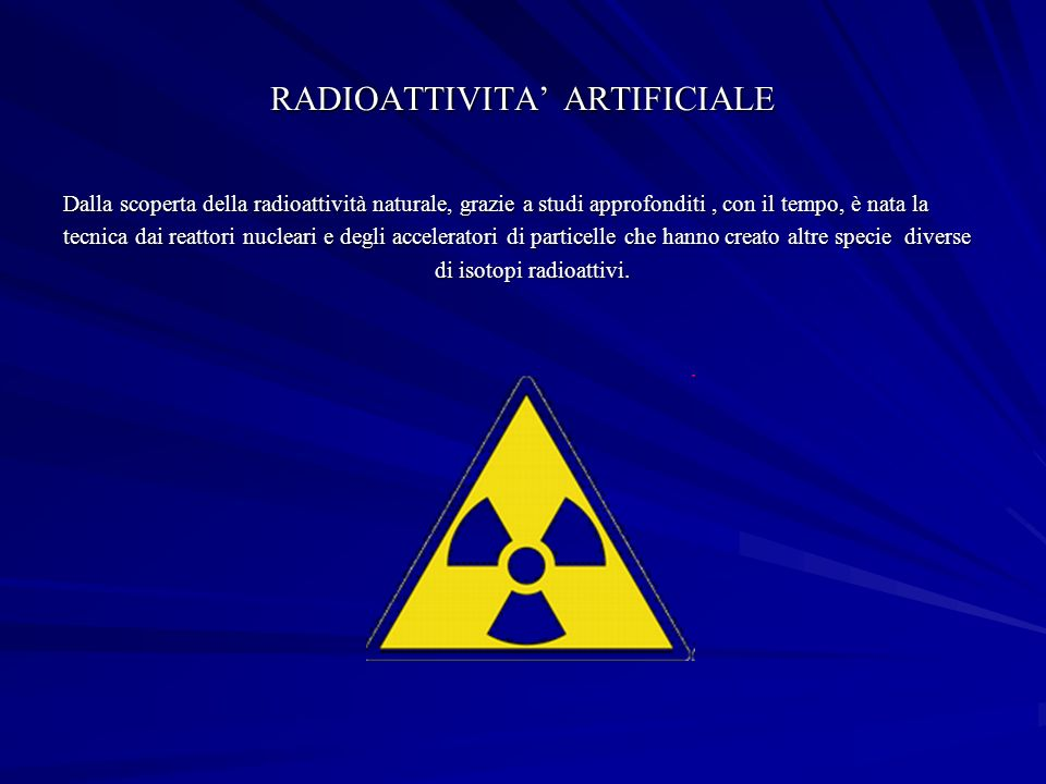 RADIOATTIVITA ARTIFICIALE Dalla scoperta della radioattività naturale, grazie a studi approfonditi, con il tempo, è nata la tecnica dai reattori nucleari e degli acceleratori di particelle che hanno creato altre specie diverse di isotopi radioattivi.