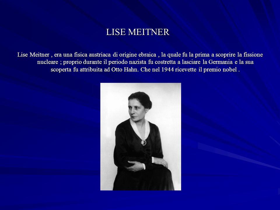LISE MEITNER Lise Meitner, era una fisica austriaca di origine ebraica, la quale fu la prima a scoprire la fissione nucleare ; proprio durante il periodo nazista fu costretta a lasciare la Germania e la sua scoperta fu attribuita ad Otto Hahn.