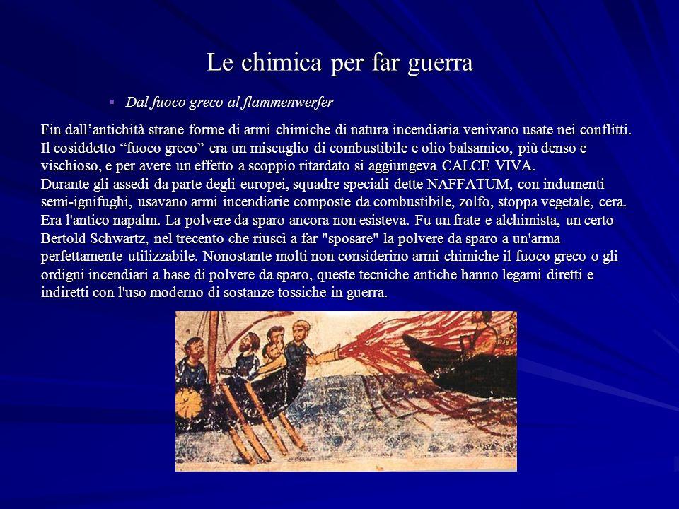 Le chimica per far guerra Dal fuoco greco al flammenwerfer Dal fuoco greco al flammenwerfer Fin dallantichità strane forme di armi chimiche di natura incendiaria venivano usate nei conflitti.