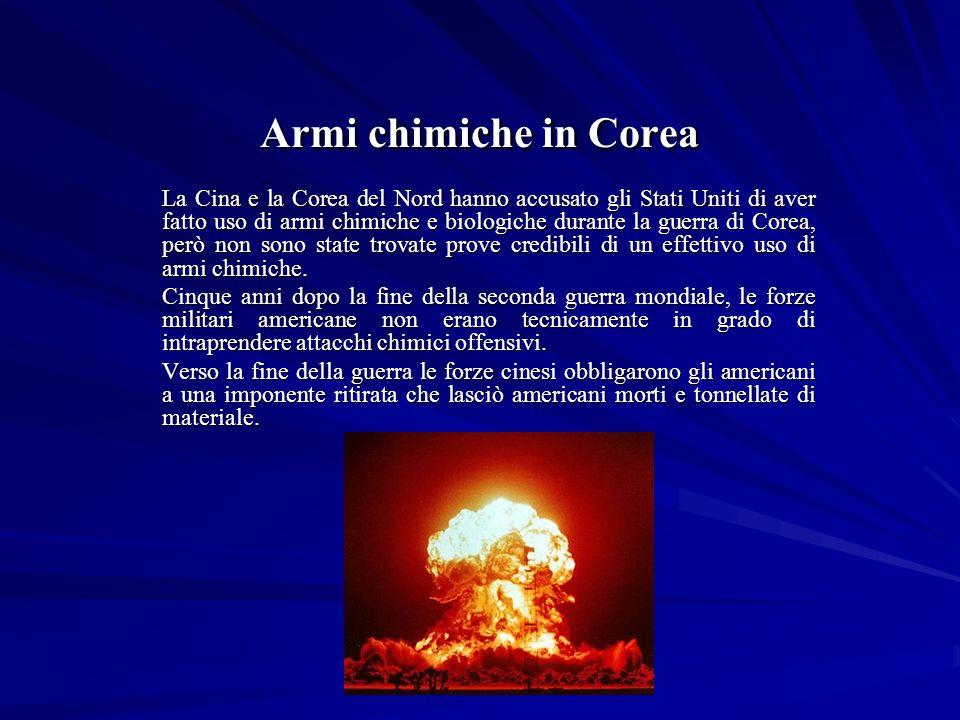 Armi chimiche in Corea La Cina e la Corea del Nord hanno accusato gli Stati Uniti di aver fatto uso di armi chimiche e biologiche durante la guerra di Corea, però non sono state trovate prove credibili di un effettivo uso di armi chimiche.