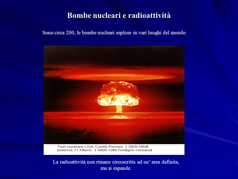 Sono circa 200, le bombe nucleari esplose in vari luoghi del mondo La radioattività non rimane circoscritta ad un area definita, ma si espande.