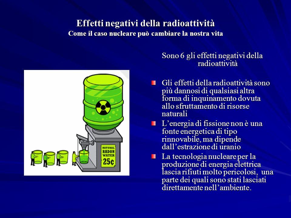 Effetti negativi della radioattività Come il caso nucleare può cambiare la nostra vita Sono 6 gli effetti negativi della radioattività Gli effetti della radioattività sono più dannosi di qualsiasi altra forma di inquinamento dovuta allo sfruttamento di risorse naturali Lenergia di fissione non è una fonte energetica di tipo rinnovabile, ma dipende dallestrazione di uranio La tecnologia nucleare per la produzione di energia elettrica lascia rifiuti molto pericolosi, una parte dei quali sono stati lasciati direttamente nellambiente.