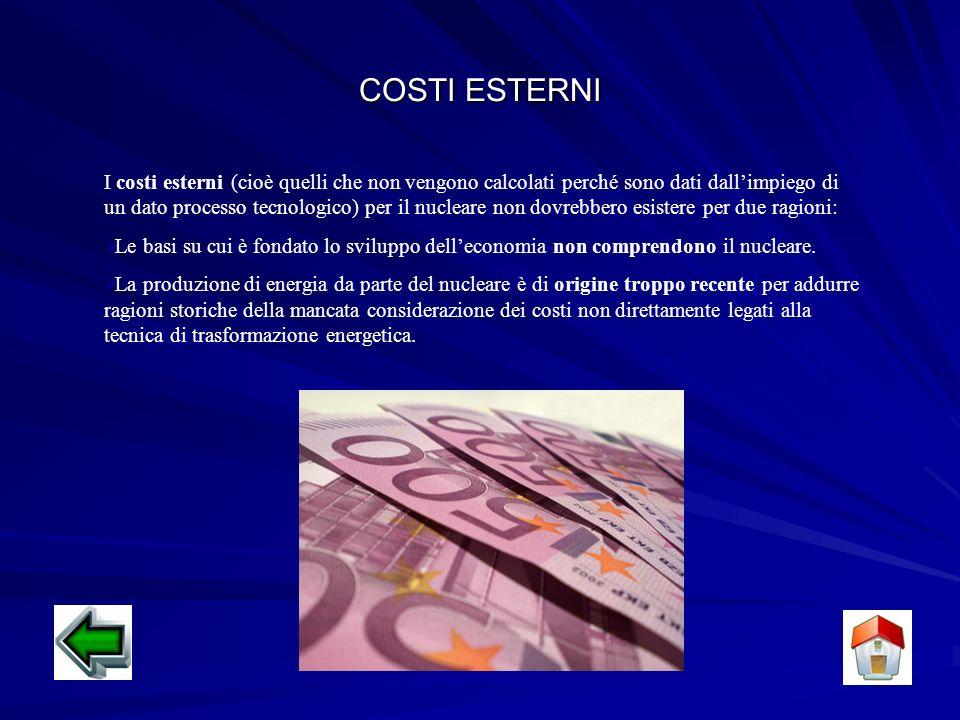 COSTI INTERNI I costi riguardanti il funzionamento di una centrale nucleare sono: Costi dovuti allo smantellamento e alla bonifica del sito al termine del periodo di attività dellimpianto Costi dovuti alla sistemazione dei rifiuti radioattivi Costi per la difesa delle centrali nucleari da possibili attacchi bellici o terroristici Costi dovuti ad eventuali incidenti Nel caso di una grande diffusione delle centrali nucleari: I costi crescerebbero in modo esponenziale e non in modo lineare al crescere delle centrali I costi per lo smaltimento e la bonifica dei vari siti e i costi per le scorie diventerebbero molto alti La radiazione dispersa non sarebbe più trascurabile Sarebbe impossibile la difesa delle centrali nucleari Aumento della possibilità di incidenti