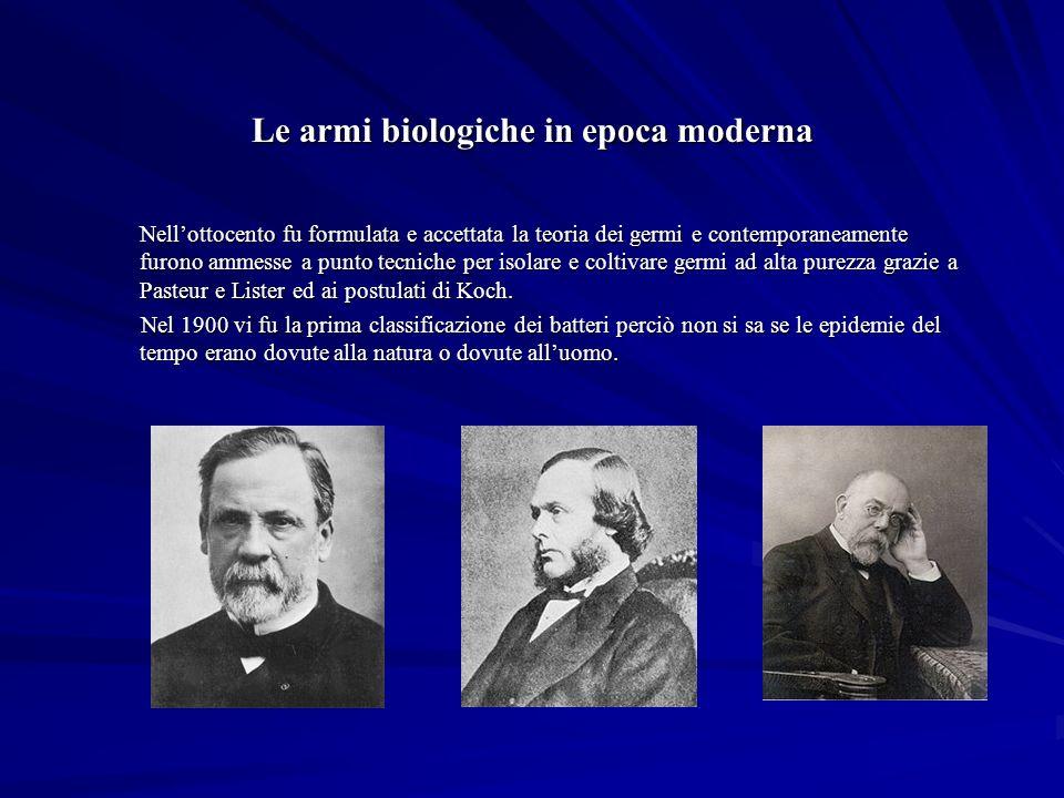 Le armi biologiche in epoca moderna Nellottocento fu formulata e accettata la teoria dei germi e contemporaneamente furono ammesse a punto tecniche per isolare e coltivare germi ad alta purezza grazie a Pasteur e Lister ed ai postulati di Koch.