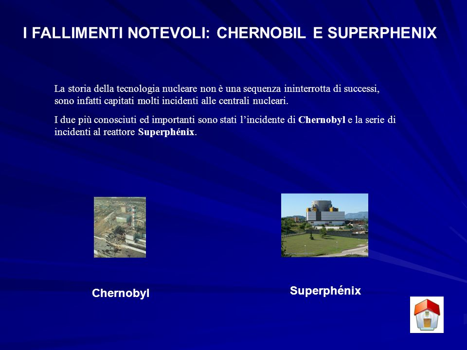 I FALLIMENTI NOTEVOLI: CHERNOBIL E SUPERPHENIX La storia della tecnologia nucleare non è una sequenza ininterrotta di successi, sono infatti capitati molti incidenti alle centrali nucleari.