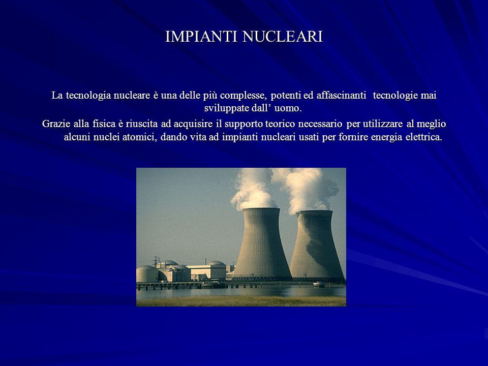IMPIANTI NUCLEARI La tecnologia nucleare è una delle più complesse, potenti ed affascinanti tecnologie mai sviluppate dall uomo.