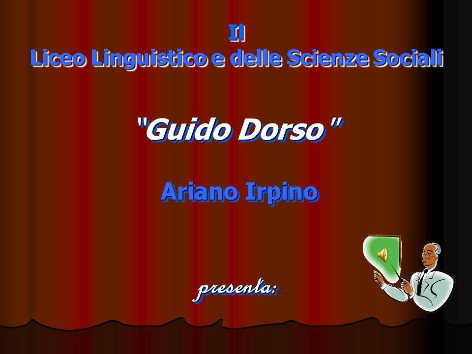Il Liceo Linguistico e delle Scienze Sociali Guido DorsoGuido Dorso Ariano Irpino Ariano Irpino presenta : Guido DorsoGuido Dorso Ariano Irpino Ariano