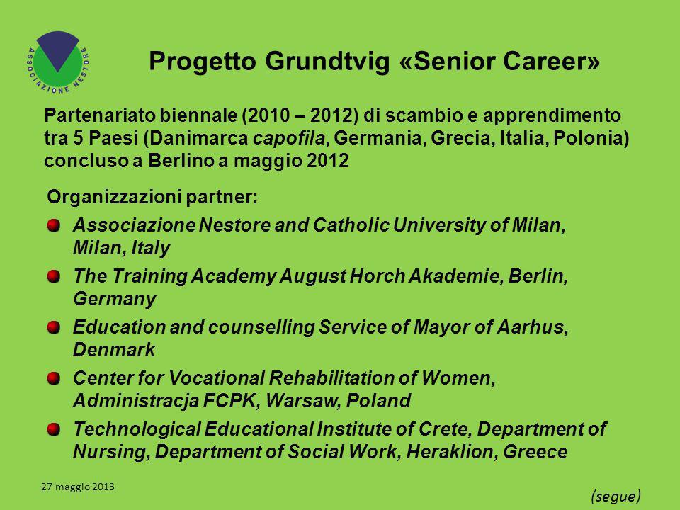 Progetto Grundtvig «Senior Career» Partenariato biennale (2010 – 2012) di scambio e apprendimento tra 5 Paesi (Danimarca capofila, Germania, Grecia, Italia, Polonia) concluso a Berlino a maggio 2012 27 maggio 2013 (segue) Organizzazioni partner: Associazione Nestore and Catholic University of Milan, Milan, Italy The Training Academy August Horch Akademie, Berlin, Germany Education and counselling Service of Mayor of Aarhus, Denmark Center for Vocational Rehabilitation of Women, Administracja FCPK, Warsaw, Poland Technological Educational Institute of Crete, Department of Nursing, Department of Social Work, Heraklion, Greece
