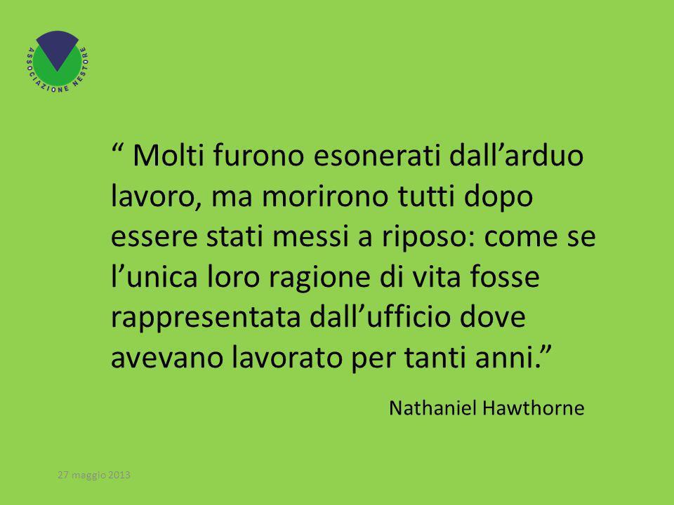 Nathaniel Hawthorne Molti furono esonerati dallarduo lavoro, ma morirono tutti dopo essere stati messi a riposo: come se lunica loro ragione di vita fosse rappresentata dallufficio dove avevano lavorato per tanti anni.