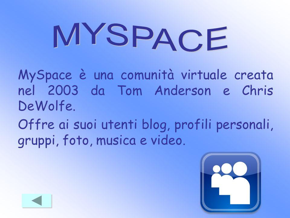 MySpace è una comunità virtuale creata nel 2003 da Tom Anderson e Chris DeWolfe. Offre ai suoi utenti blog, profili personali, gruppi, foto, musica e