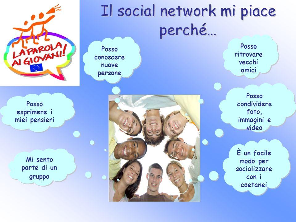 Il social network mi piace perché… Posso ritrovare vecchi amici Posso conoscere nuove persone Posso condividere foto, immagini e video Posso esprimere i miei pensieri Mi sento parte di un gruppo È un facile modo per socializzare con i coetanei