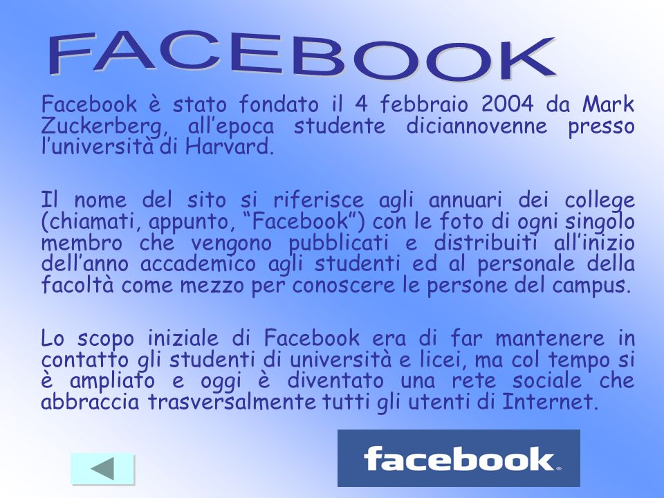 Facebook è stato fondato il 4 febbraio 2004 da Mark Zuckerberg, allepoca studente diciannovenne presso luniversità di Harvard. Il nome del sito si rif